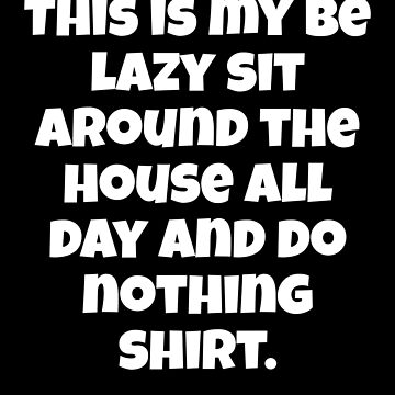 This Is My Be Lazy Sit Around The House Shirt by fantasticdesign