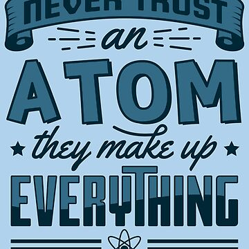 Never Trust An Atom They Make Up Everything - Chemistry Quotes Gift by yeoys