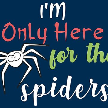 I'm Only Here For The Spiders - Hilarious Life Quotes Gift by yeoys