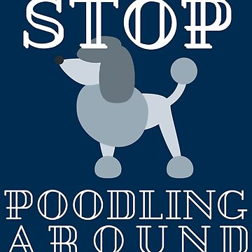 Stop Poodling Around - Funny Dog Lover Gift by yeoys