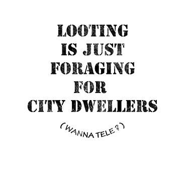 looting is just foraging for city dwellers ( wanna tele ) by gruntpig