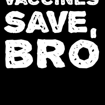 Vaccines Save, Bro - Funny - Vaccinate - Pro Vaccines Awareness Immunization Science. by BullQuacky