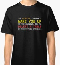 If a coffee does not wake up, try to delete a table in a prod database Classic T-Shirt