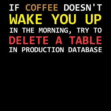 If a coffee does not wake up, try to delete a table in a prod database by WeeTee