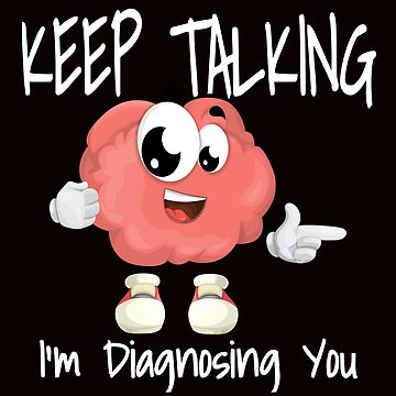 Funny Keep Talking I'm Diagnosing You by eboggles