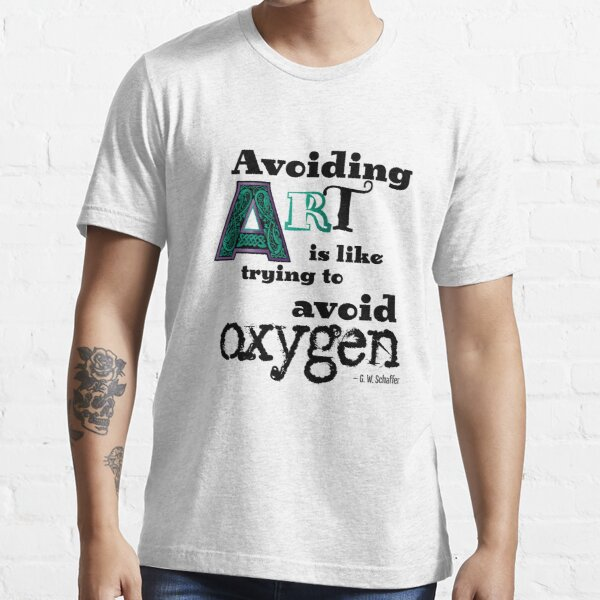 Avoiding Art Is Like Trying to Avoid Oxygen Essential T-Shirt