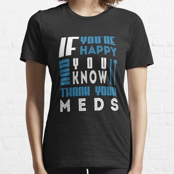If you're happy and you know it thank your meds Essential T-Shirt