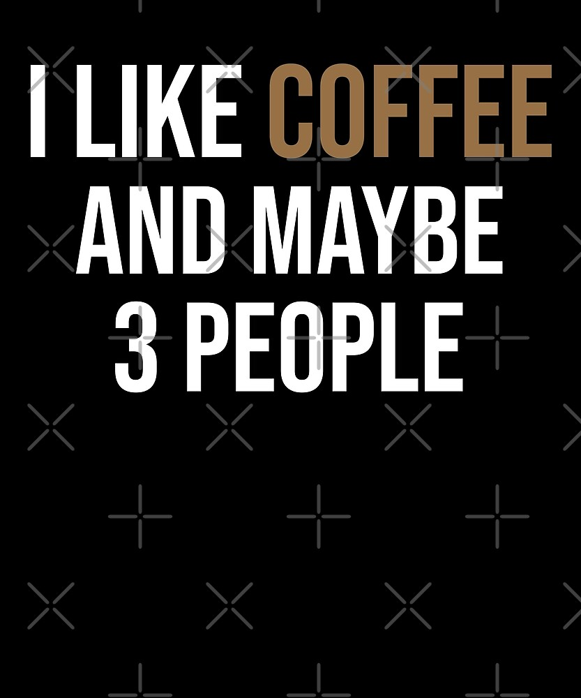 I like Coffee And Maybe 3 People T-Shirt by Kimcf
