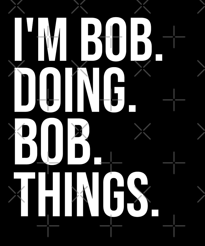 I'm Bob Doing Bob Things Funny Saying Holiday Shirt by Kimcf