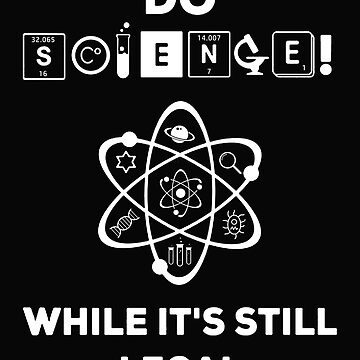 Funny Science T Shirt Gift- Do Science While It's Still Legal for Women Men by Anna0908