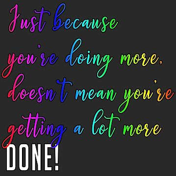 Just because you're doing more, doesn't mean you're getting a lot more done. by uapparel