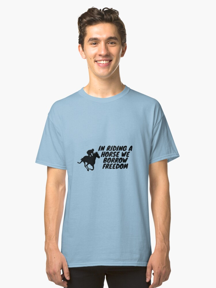 In riding a horse we borrow freedom Classic T-Shirt Front