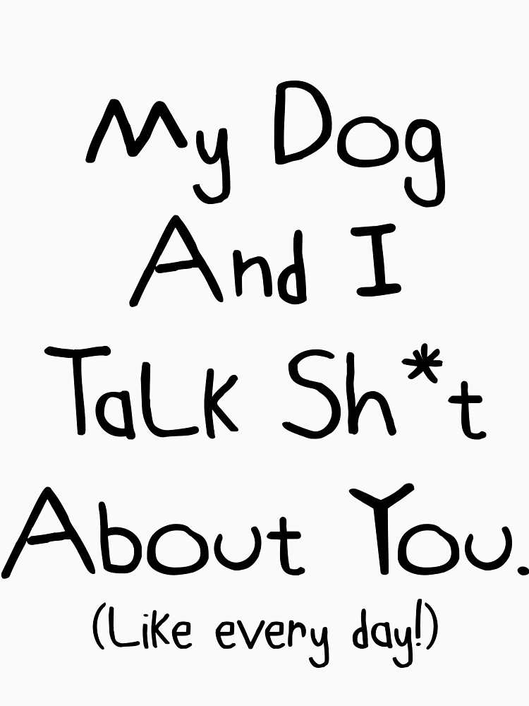 My Dog  And I Talk Sh*t  About You. Cute Fun Dog Gift Idea by DogBoo