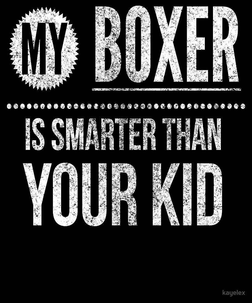 My Boxer is Smarter Than Your Kid Dog by kayelex
