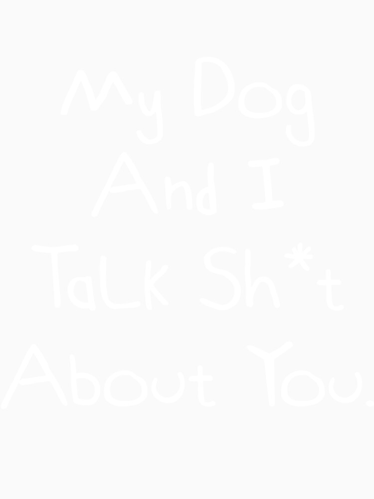My Dog  And I Talk Sh*t  About You. Funny Dog Owner Gift Idea by DogBoo