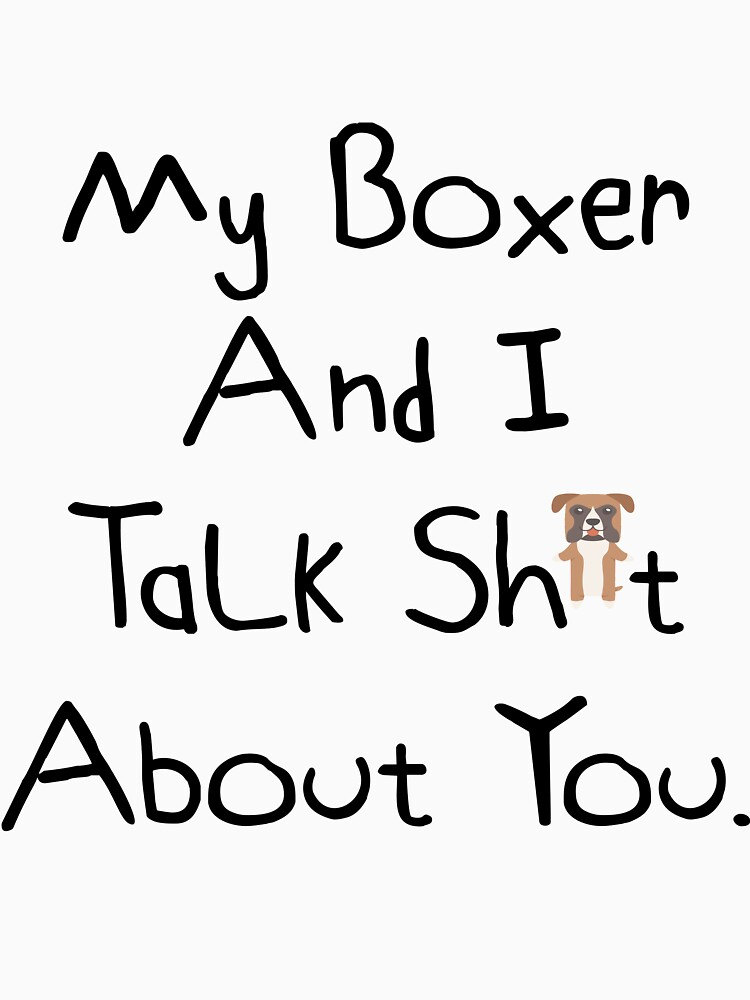 My Boxer And I Talk Sh*t  About You. by DogBoo