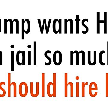 If Trump wants Hillary in jail so much, he should hire her. by unixorn