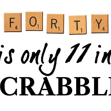 Forty is only eleven in Scrabble by goldenanchor