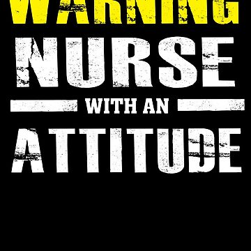 Warning Nurse With An Attitude - Funny Nursing  by BullQuacky