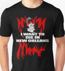 I Want To Die In New Orleans  Unisex T-Shirt