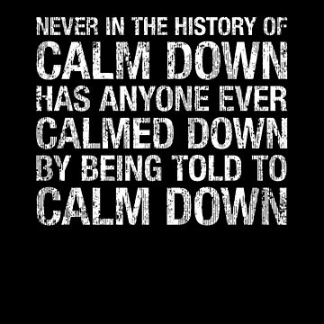 Funny Calm Down Truism, History Of by gorillamerch