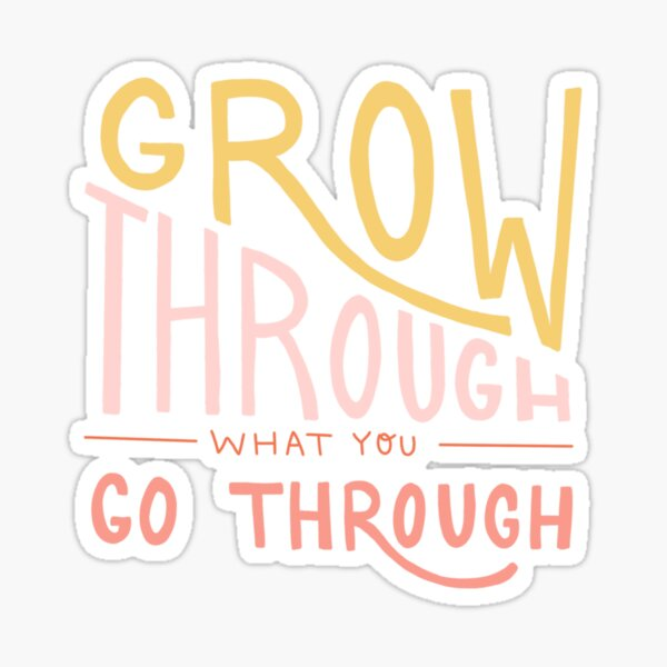 Grow through what you go through quote Sticker