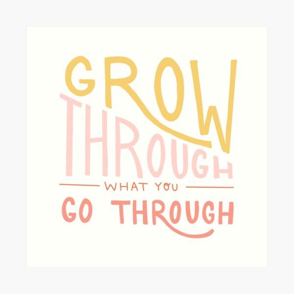 Grow through what you go through quote Art Print