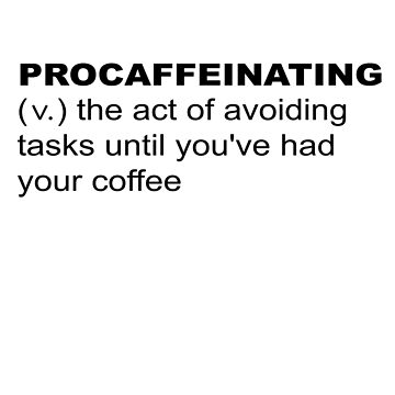 Procaffeinating / Procrastination Before Coffee by LouisianaLady