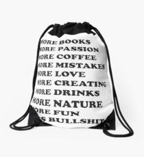 More books. More passion. More coffee. More mistakes. More love. More creating. More drinks. More nature. More fun. Less bullshit.  Drawstring Bag