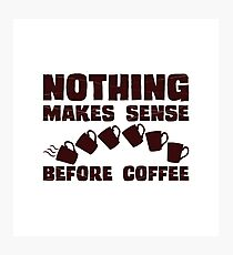 Nothing Makes Sense Before Coffee Photographic Print
