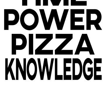Time, power, pizza and knowledge (Black) by NikkaPotts