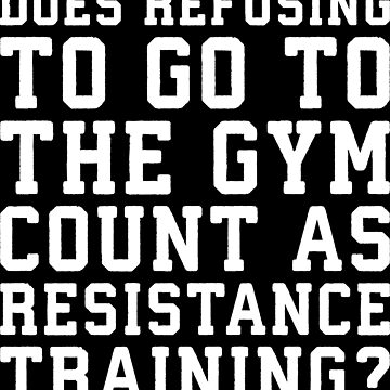 Refusing To Go To The Gym Counts As Resistance Training by mchanfitness