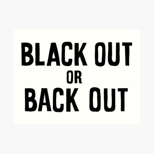 black out or back out Art Print