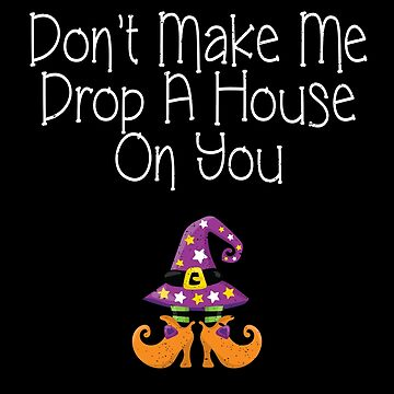 Don't Make Me Drop A House On You Art Design by MerchLovers