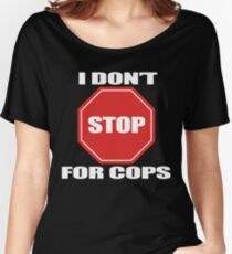 I don't Stop for Cops Women's Relaxed Fit T-Shirt