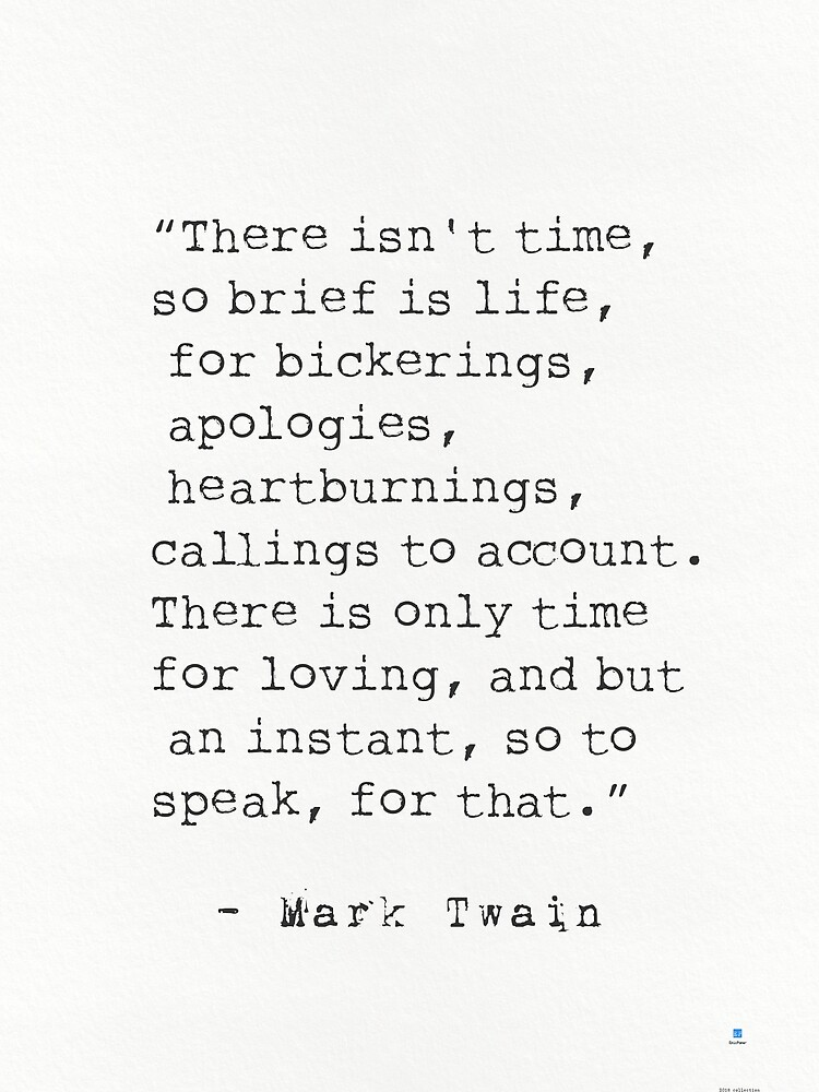 """""""There isn't time, so brief is life, for bickerings, apologies, heartburnings, callings to account. There is only time for loving, and but an instant, so to speak, for that.""""   Mark Twain by Pagarelov"""