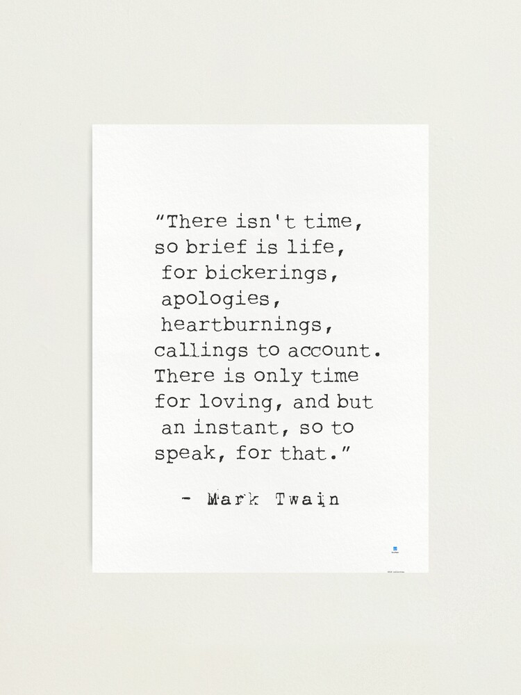 """Alternate view of """"There isn't time, so brief is life, for bickerings, apologies, heartburnings, callings to account. There is only time for loving, and but an instant, so to speak, for that.""""   Mark Twain Photographic Print"""