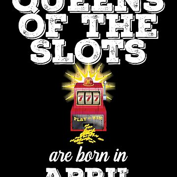 Slots April Birthday Design - Queens Of The Slots Are Born In April by kudostees