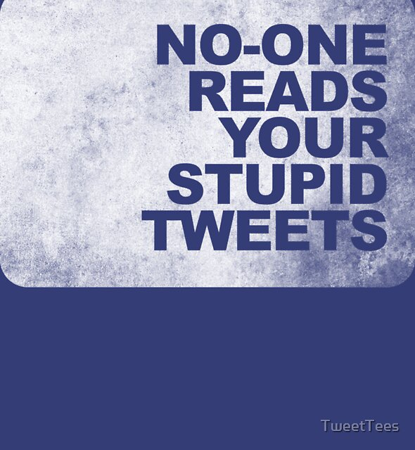 No-One Reads Your Stupid Tweets - Distressed by TweetTees