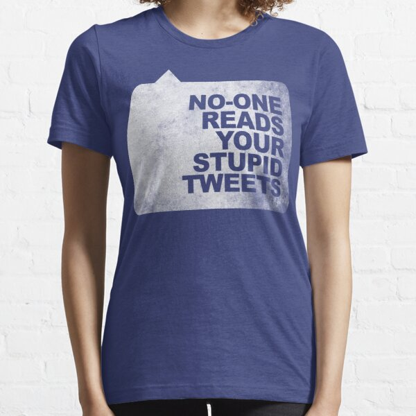 No-One Reads Your Stupid Tweets - Distressed Essential T-Shirt