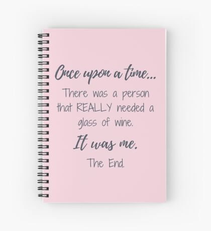 Once upon a time there was a person that really needed a glass of wine.  Spiral Notebook