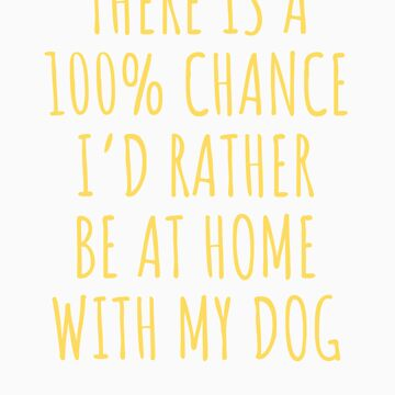 100 Percent Chance Rather Be Home With Dog Funny Apparel by doggopupper