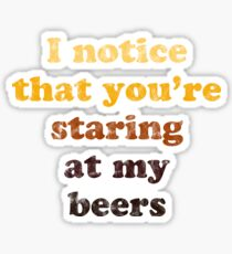 I Notice You're Staring At My Beers - styles brews Sticker