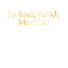 I'm Ready For My Meet Cute by Stephanie Perry