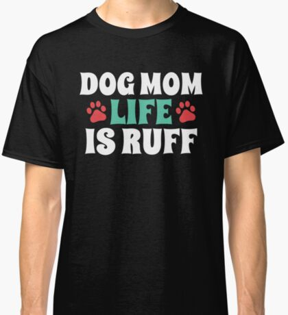"""Dog Mom """"Life is Ruff"""" Graphic Design for Dog Lovers Classic T-Shirt"""