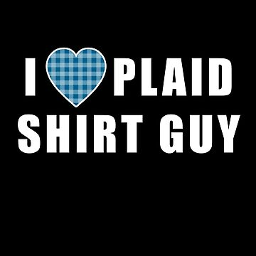 I LOVE PLAID SHIRT GUY with PLAID HEART by LoveAndDefiance