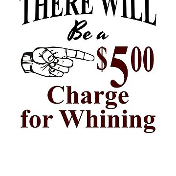 THERE WILL BE A $5.00 CHARGE FOR WHINING FUNNY SARCASTIC by Sparty1855