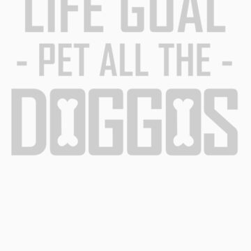 Life Goal Pet All the Doggos Funny Apparel by doggopupper
