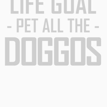 Life Goal Pet All Doggos Funny Apparel by doggopupper