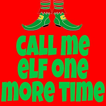 Call Me Elf One More Time - Elf Movie Quote  by Christmas-Tees